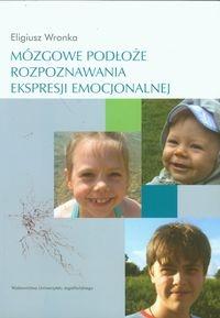 Mózgowe podłoże rozpoznawania ekspresji emocjonalnej Wronka Eligiusz