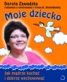 Moje dziecko Jak mądrze kochać i dobrze wychowywać Zawadzka Dorota, Stanisławska Irena A.