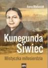 Kunegunda Siwiec.Mistyczka miłosierdzia Anna Matusiak