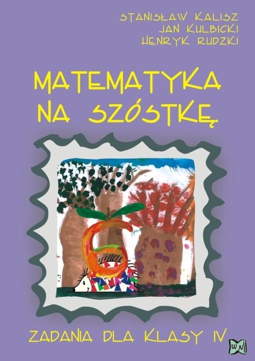 Matematyka na szóstkę. Zadania dla klasy IV Kalisz Stanisław, Kulbicki Jan, Rudzki Henryk