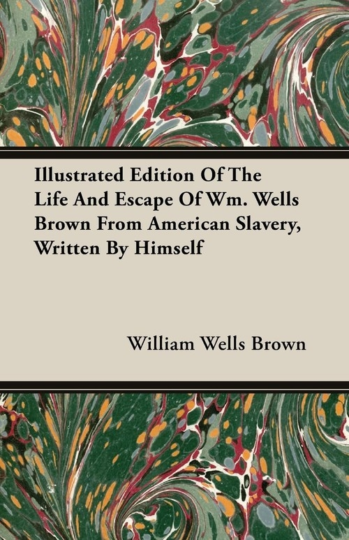 Illustrated Edition Of The Life And Escape Of Wm. Wells Brown From American Slavery, Written By Himself Brown William Wells
