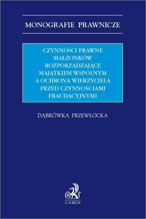Czynności prawne małżonków rozporządzające majątkiem wspólnym a ochrona wierzyciela przed czynnościa dr Dąbrówka Przewłocka
