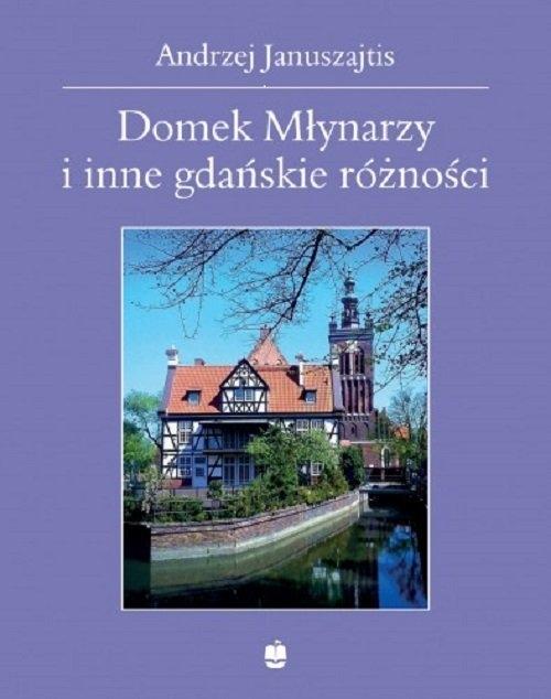 Domek Młynarzy i inne gdańskie różności Januszajtis Andrzej