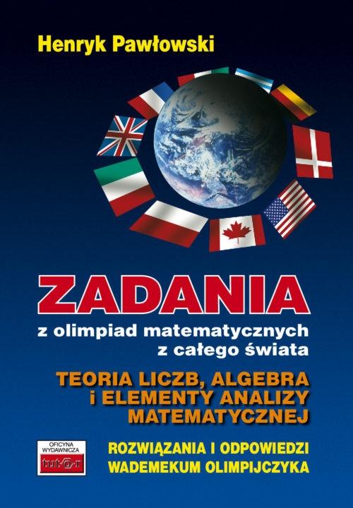 Zadania z olimpiad matematycznych z całego świata Teoria liczb, algebra i elementy analizy matematycznej Pawłowski Henryk