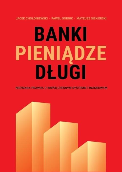 Banki, pieniądze, długi Chołoniewski Jacek, Górnik Paweł, Siekierski Mateusz