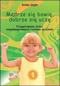 Mądrze się bawię, dobrze się uczę  Przygotowanie dzieci niepełnosprawnych ruchowo do szkoły Aneta Jegier