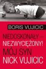 Niedoskonały niezwyciężony! Mój syn Nick Vujicic Vujicic Boris