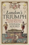 London's TriumphMerchant Adventurers and the Tudor City Alford Stephen