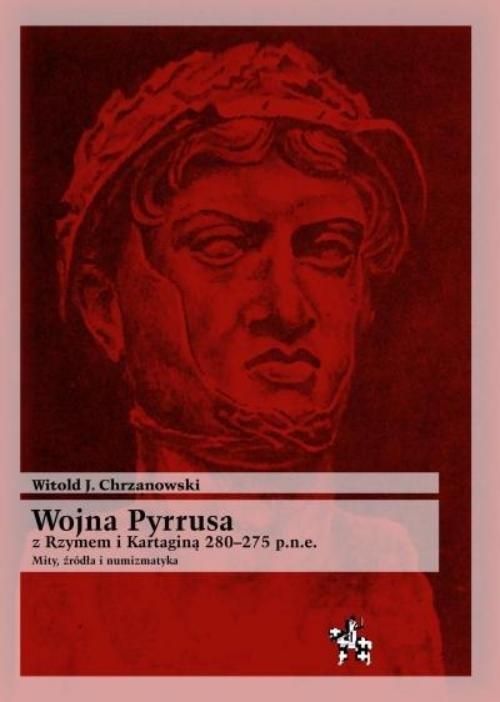 Wojna Pyrrusa z Rzymem i Kartaginą 280-275 p.n.e. Chrzanowski Witold J.