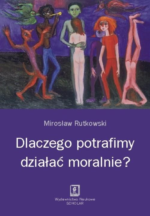 Dlaczego potrafimy działać moralnie? Rutkowski Mirosław