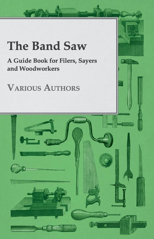 The Band Saw - A Guide Book for Filers, Sayers and Woodworkers Various