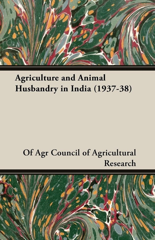 Agriculture and Animal Husbandry in India (1937-38) Council of Agricultural Research Of Agr