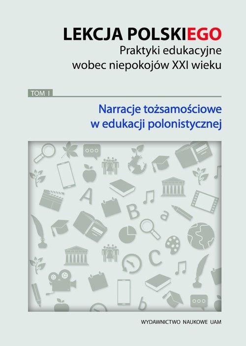 Lekcja polskiego Praktyki edukacyjne wobec niepokojów XXI wieku Tom 1 Narracje tożsamościowe