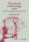 Wynalazek nowoczesnego serca Filozoficzne źródła współczesnego Wigura Karolina