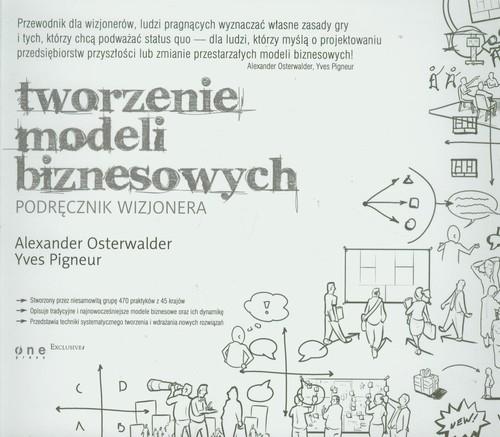 Tworzenie modeli biznesowych Podręcznik wizjonera Osterwalder Alexander, Pigneur Yves