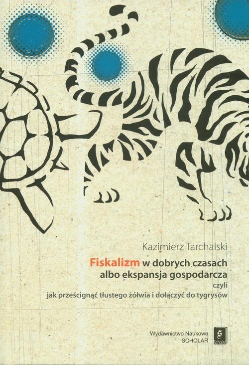 Fiskalizm w dobrych czasach albo ekspansja gospodarcza czyli jak prześcignąć tłustego żółwia i dołączyć do tygrysów Tarchalski Kazimierz