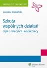 Szkoła wspólnych działań, czyli o relacjach i współpracy Kordziński Jarosław