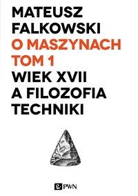 O maszynach Tom 1 Wiek XVII a filozofia techniki Falkowski Mateusz