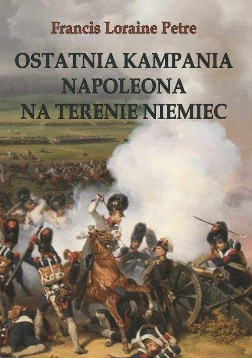 Ostatnia kampania Napoleona na terenie Niemiec Francis Loraine Petre