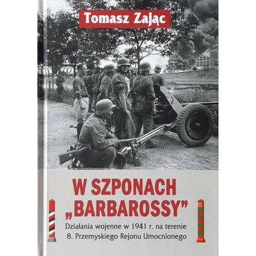 W szponach Barbarossy Działania wojenne w 1941 na terenie 8. Przemyskiego Rejonu Umocnionego Zając Tomasz