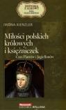 Miłości polskich królowych i księżniczek. Czas Piastów i Jagiellonów. Seria kolekcjonerska: Historia z Alkowy. Tom 2