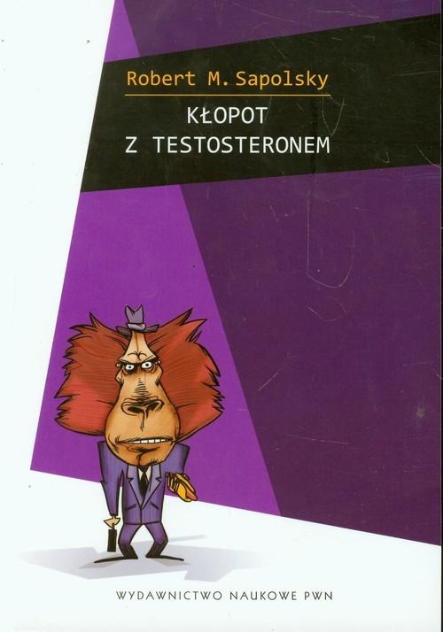 Kłopot z testosteronem i inne eseje z biologii ludzkich tarapatów Sapolsky Robert M.