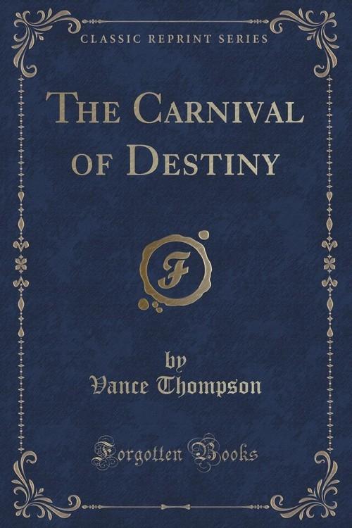 The Carnival of Destiny (Classic Reprint) Thompson Vance