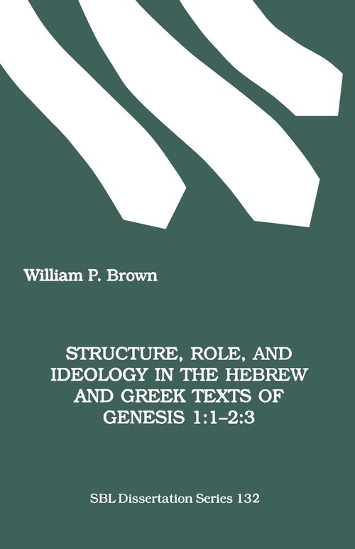 Structure, Role, and Ideology in the Hebrew nd Greek Texts of Genesis 1 Brown William P.
