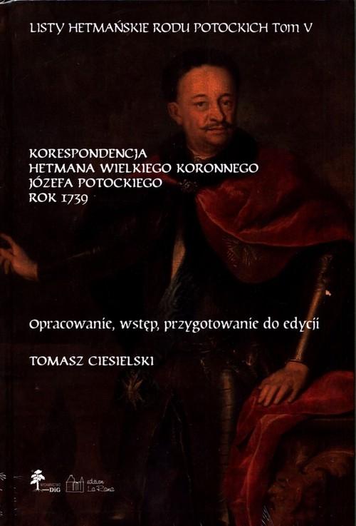 Listy hetmańskie rodu Potockich Tom 5 Korespondencja hetmana wielkiego koronnego Józefa Potockiego Rok 1739