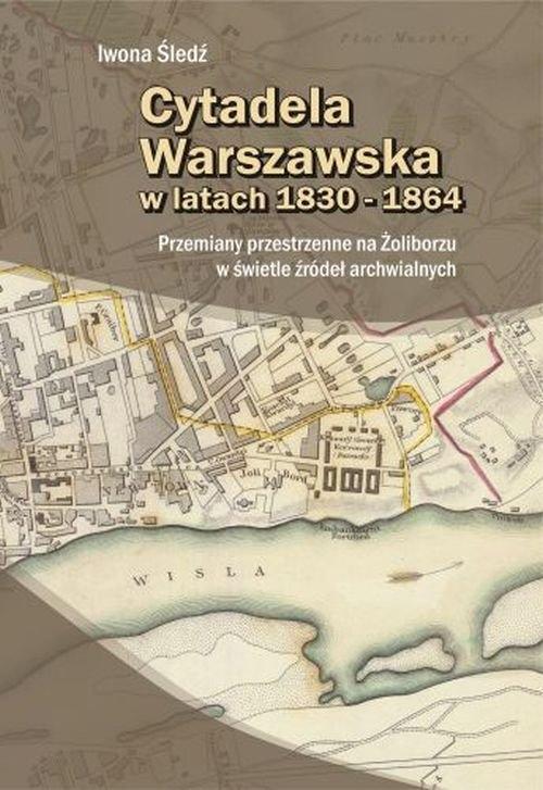 Cytadela Warszawska w latach 1830-1864 Śledź Iwona