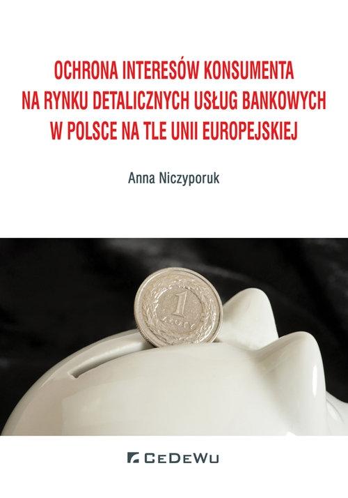 Ochrona interesów konsumenta na rynku detalicznych usług bankowych w Polsce na tle Unii Europejskiej Niczyporuk Anna