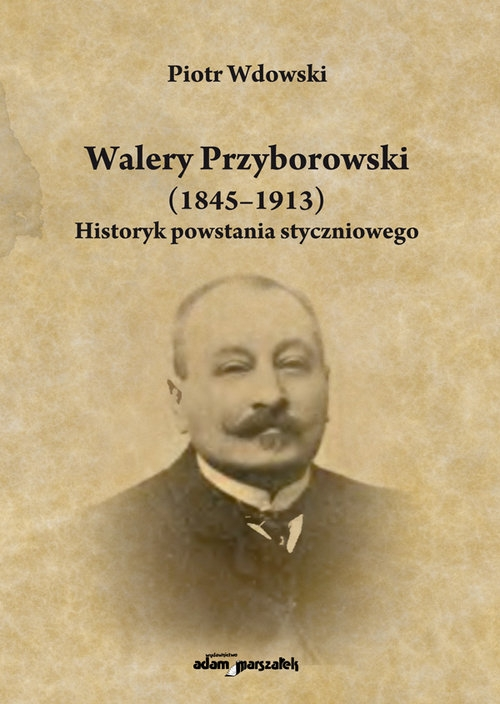 Walery Przyborowski (1845-1913). Historyk powstania styczniowego Wdowski Piotr
