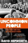 Uncommon People The Rise and Fall of the Rock Stars 1955-1994 Hepworth David