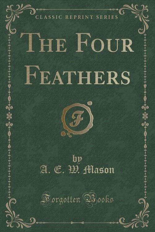 The Four Feathers (Classic Reprint) Mason A. E. W.