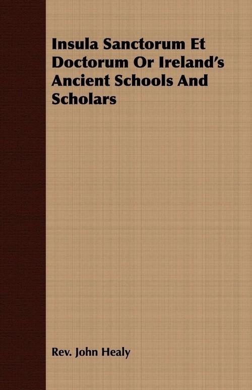 Insula Sanctorum Et Doctorum Or Ireland's Ancient Schools And Scholars Healy Rev. John