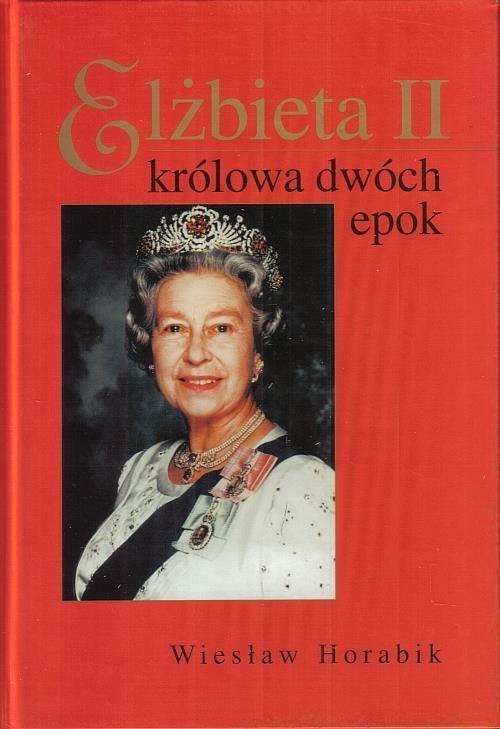 Elżbieta II - królowa dwóch epok Wiesław Horabik