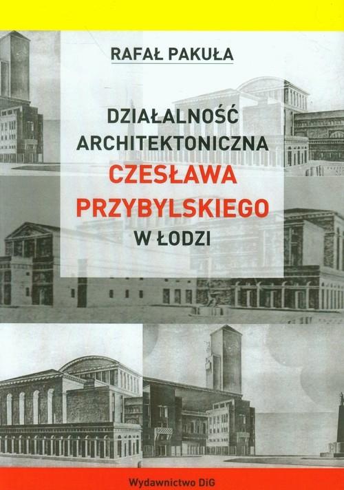 Działalność architektoniczna Czesława Przybylskiego w Łodzi Pakuła Rafał