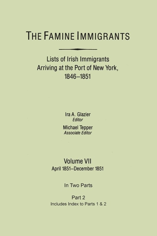 The Famine Immigrants. Lists of Irish Immigrants Arriving at the Port of New York, 1846-1851. Volume VII, Apirl 1851-December 1851. In Two Parts, Part 2. Includes Index to both Parts 1 & 2