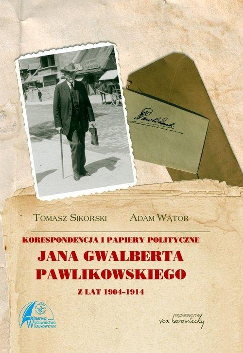 Korespondencja i papiery polityczne Jana Gwalberta Pawlikowskiego z lat 1904-1914 Wątor Adam, Sikorski Tomasz