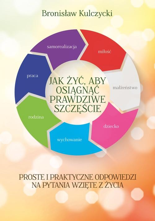 Jak żyć aby osiągnąć prawdziwe szczęście Kulczycki Bronisław