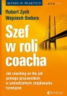 Szef w roli coacha. Jak coaching on the job pomaga pracownikom w samodzielnym Robert Zych, Wojciech Badura