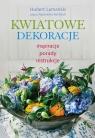 Kwiatowe dekoracje inspiracje, porady, instrukcje Lamański Hubert