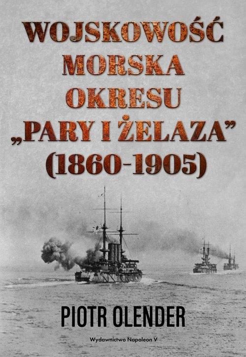 Wojskowość morska okresu pary i żelaza 1860-1905 Olender Piotr