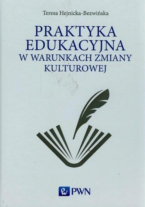 Praktyka edukacyjna w warunkach zmiany kulturowej Hejnicka-Bezwińska Teresa