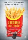 Zbrodnie fast foodów dr Joel Fuhrman,Robert B. Phillips
