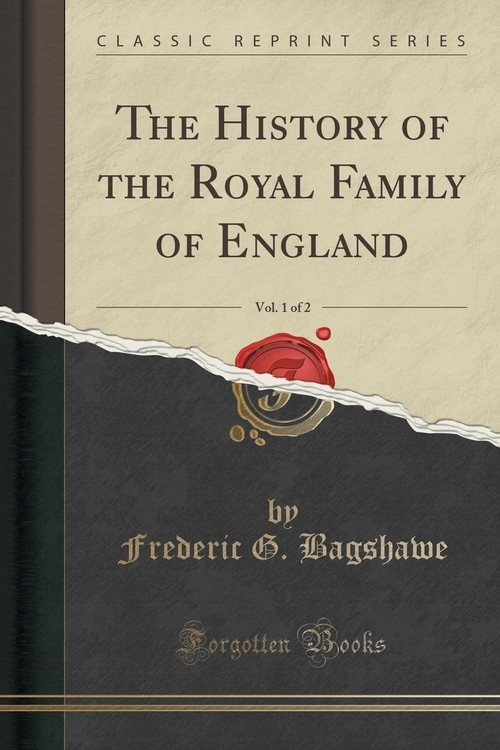 The History of the Royal Family of England, Vol. 1 of 2 (Classic Reprint) Bagshawe Frederic G.