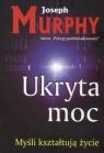Ukryta moc Myśli kształtują życie Murphy Joseph