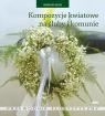 Kompozycje kwiatowe na śluby i komunie Przewodnik florystyczny Rączka Magdalena