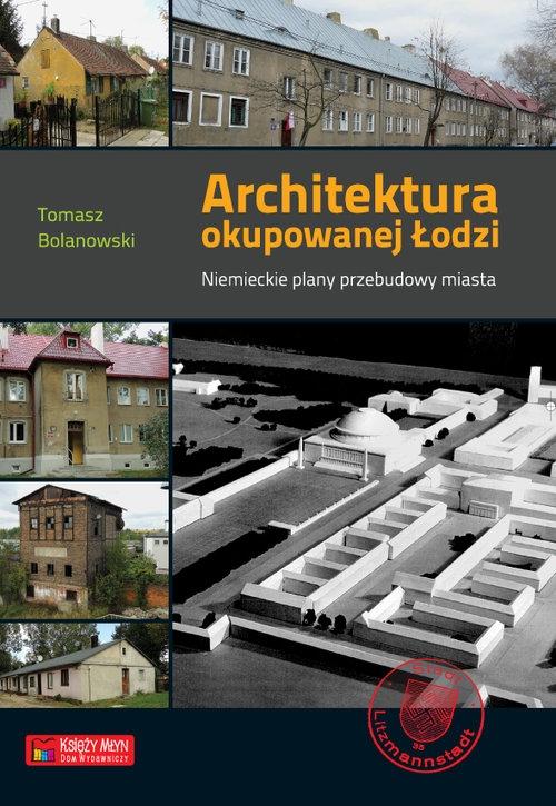 Architektura okupowanej Łodzi Bolanowski Tomasz