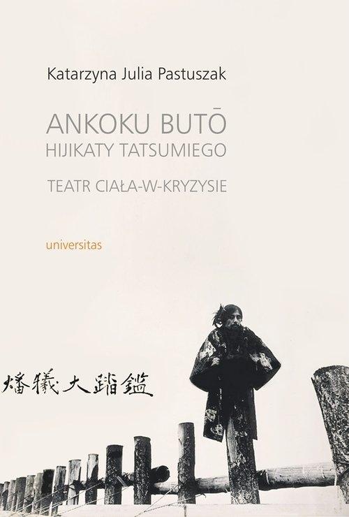 Ankoku buto Hijikaty Tatsumiego teatr ciała w kryzysie Pastuszak Katarzyna Julia